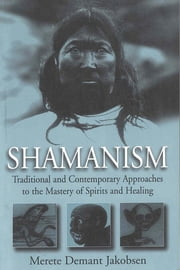 Shamanism - Traditional and Contemporary Approaches to the Mastery of Spirits and Healing ebook by Merete Demant Jakobsen