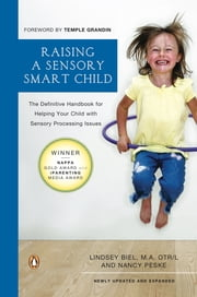 Raising a Sensory Smart Child - The Definitive Handbook for Helping Your Child with Sensory Processing Issues, Revised Edition ebook by Lindsey Biel, Nancy Peske, Temple Grandin