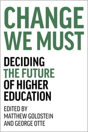 Change We Must - Deciding the Future of Higher Education ebook by George Otte,Matthew Goldstein