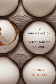 To Forgive Design - Understanding Failure ebook by Henry Petroski