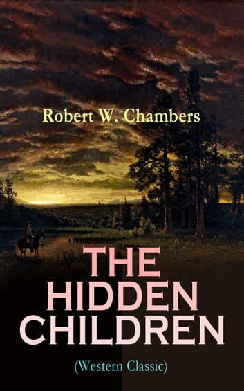 THE HIDDEN CHILDREN (Western Classic) - The Heart-Warming Saga of an Unusual Friendship during the American Revolution ebook by Robert W. Chambers