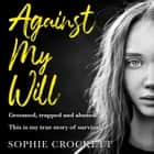 Against My Will: Groomed, trapped and abused. This is my true story of survival. audiobook by Sophie Crockett, Douglas Wight