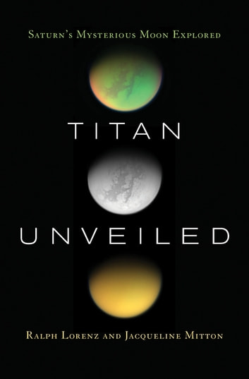 Titan Unveiled - Saturn's Mysterious Moon Explored ebook by Ralph Lorenz,Jacqueline Mitton