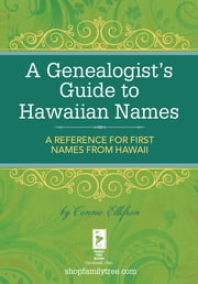 A Genealogist's Guide to Hawaiian Names - A Reference for First Names from Hawaii ebook by Connie Ellefson