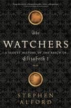 The Watchers: A Secret History of the Reign of Elizabeth I ebook by Stephen Alford