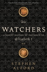 The Watchers: A Secret History of the Reign of Elizabeth I - A Secret History of the Reign of Elizabeth I ebook by Stephen Alford