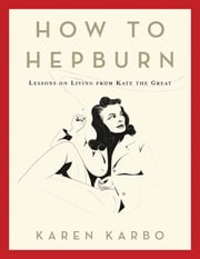 How to Hepburn - Lessons on Living from Kate the Great ebook by . Karen Karbo