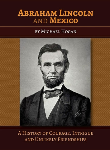 Abraham Lincoln and Mexico - A History of Courage, Intrigue and Unlikely Friendships ebook by Michael Hogan