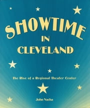 Showtime in Cleveland - The Rise of a Regional Theater Center ebook by John Vacha