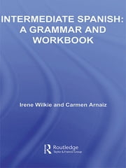 Intermediate Spanish - A Grammar and Workbook ebook by Irene Wilkie,Carmen Arnaiz