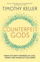 Counterfeit Gods - When the Empty Promises of Love, Money and Power Let You Down ebook by Timothy Keller