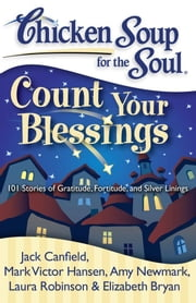 Chicken Soup for the Soul: Count Your Blessings - 101 Stories of Gratitude, Fortitude, and Silver Linings ebook by Jack Canfield,Mark Victor Hansen,Amy Newmark