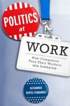 Politics at Work - How Companies Turn Their Workers into Lobbyists ebook by Alexander Hertel-Fernandez