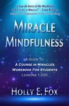 Miracle Mindfulness: A Guide To A Course In Miracles Workbook For Students, Lessons 1-220 ebook by Holly Fox