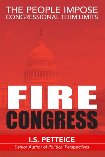 Fire Congress - The People Impose Congressional Term Limits ebook by Irene Petteice