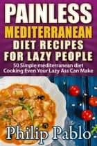 Painless Mediterranean Diet Recipes For Lazy People: 50 Simple Mediterranean Cooking Recipes Even Your Lazy Ass Can Make ebook by Phillip Pablo