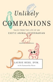 Unlikely Companions - Tales from the Life of an Exotic Animal Veterinarian ebook by Laurie Hess, DVM,Samantha Rose
