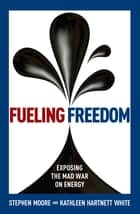 Fueling Freedom - Exposing the Mad War on Energy eBook by Stephen Moore, Kathleen Hartnett White