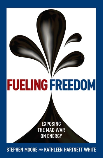 Fueling Freedom - Exposing the Mad War on Energy ebook by Stephen Moore,Kathleen Hartnett White