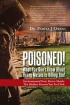 Poisoned! What You Dont Know About Heavy Metals Is Killing You! ebook by Dr. Pamela J Owens