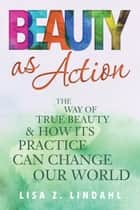 Beauty as Action - The Way of True Beauty and How Its Practice Can Change Our World ebook by Lisa Z. Lindahl
