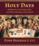 Holy Days - Meditations on the Feasts, Fasts, and Other Solemnities of the Church ebook by Pope Benedict XVI, David C. Schindler, Jean-Michel Coulet