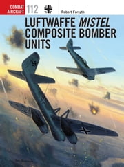 Luftwaffe Mistel Composite Bomber Units ebook by Robert Forsyth,Jim Laurier
