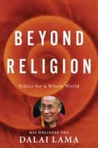 Beyond Religion: Ethics for a Whole World - Ethics for a Whole World ebook by Alexander Norman, Dalai Lama