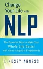 Change Your Life with NLP - The Powerful Way to Make Your Whole Life Better with Neuro-Linguistic Programming ebook by Lindsey Agness