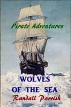 Wolves of the Sea ebook by Randall Parrish