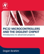 PIC32 Microcontrollers and the Digilent Chipkit - Introductory to Advanced Projects ebook by Dogan Ibrahim