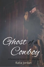 Ghost of a Cowboy: A Paranormal Western Erotic Short Story - Sensual Spirits, #1 ebook by Katia Jordan