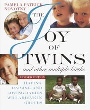 The Joy of Twins and Other Multiple Births - Having, Raising, and Loving Babies Who Arrive in Groups ebook by Pamela Patrick Novotny