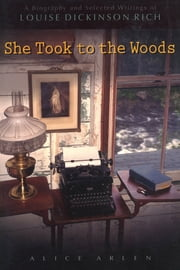 She Took to the Woods - A Biography and Selected Writings of Louise Dickinson Rich ebook by Alice Arlen