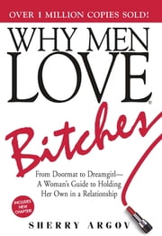 Why Men Love Bitches: From Doormat to Dreamgirl - A Woman's Guide to Holding Her Own in a Relationship - From Doormat to Dreamgirl - A Woman's Guide to Holding Her Own in a Relationship ebook by Sherry Argov