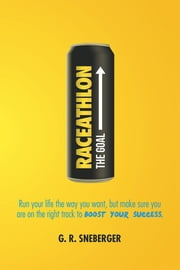 Raceathlon - Run Your Life the Way You Want, But Make Sure You Are on the Right Track to Boost Your Success ebook by G. R. Sneberger