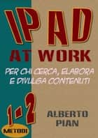 iPad At Work. Per chi cerca, elabora e divulga contenuti ebook by Alberto Pian