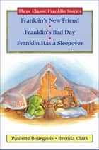 Franklin's New Friend, Franklin's Bad Day, and Franklin Has a Sleepover ebook by Paulette Bourgeois, Brenda Clark