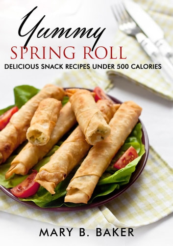Yummy Spring Roll - Delicious Snack under 500 Calories ebook by Mary B. Baker