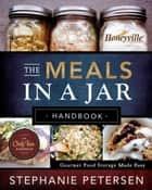 The Meals in a Jar Handbook: Gourmet Food Storage Made Easy ebook by Stephanie Petersen