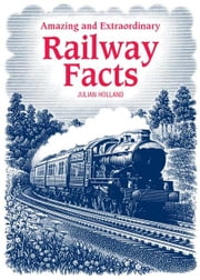 Amazing & Extraordinary Railway Facts ebook by Julian Holland