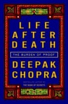 Life After Death - The Burden of Proof ebook by Deepak Chopra, M.D.