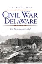 Civil War Delaware - The First State Divided ebook by Michael Morgan