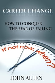 Career Change: How To Conquer The Fear Of Failing ebook by John Allen