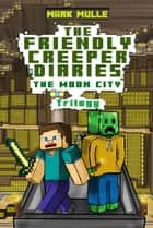 The Friendly Creeper Diaries: The Moon City Trilogy ebook by Mark Mulle