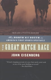The Great Match Race - When North Met South in America's First Sports Spectacle ebook by John Eisenberg
