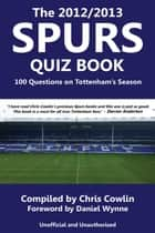 The 2012/2013 Spurs Quiz Book - 100 Questions on Tottenham's Season ebook by Chris Cowlin