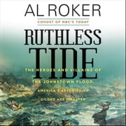 Ruthless Tide - The Heroes and Villains of the Johnstown Flood, America's Astonishing Gilded Age Disaster audiobook by Al Roker