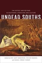 Undead Souths - The Gothic and Beyond in Southern Literature and Culture ebook by Eric G. Anderson, Taylor Hagood, Daniel Cross Turner