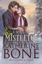 A Sprig of Mistletoe - Miracle Express, #6 ebook by Katherine Bone